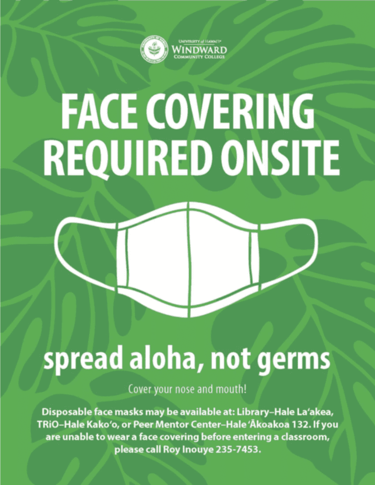 Face Covering Required Onsite Spread aloha, not germs Cover your mouth Disposable face masks may be available at: Library–Hale La'akea, TRiO–Hale Kako'o, or Peer Mentor Center–Hale 'Ākoakoa 132. If you are unable to wear a face covering before entering a classroom, please call Roy Inouye 235-7453